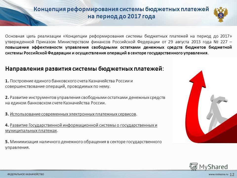 12 Концепция реформирования системы бюджетных платежей на период до 2017 года Направления развития системы бюджетных платежей: 1. Построение единого банковского счета Казначейства России и совершенствование операций, проводимых по нему. 2. Развитие и
