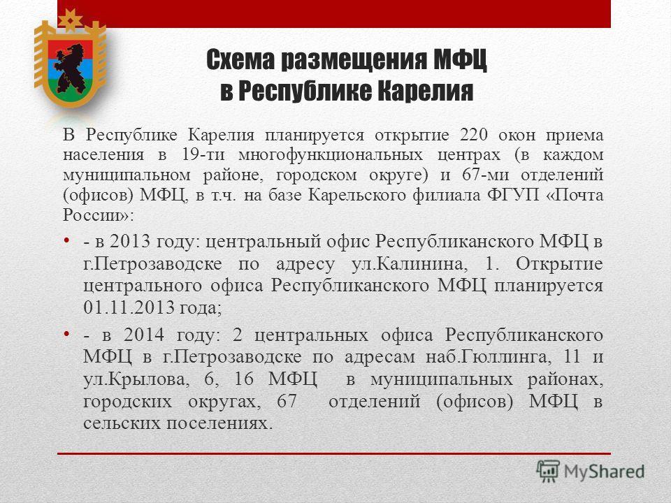 Схема размещения МФЦ в Республике Карелия В Республике Карелия планируется открытие 220 окон приема населения в 19-ти многофункциональных центрах (в каждом муниципальном районе, городском округе) и 67-ми отделений (офисов) МФЦ, в т.ч. на базе Карельс