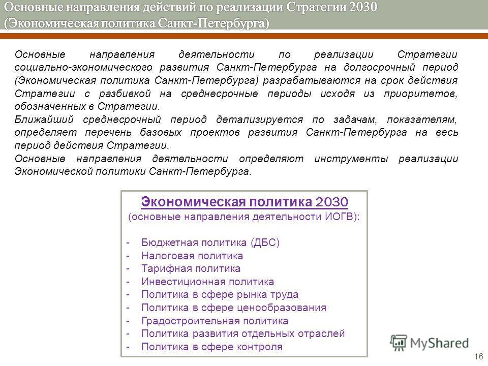16 Экономическая политика 2030 (основные направления деятельности ИОГВ): - Бюджетная политика (ДБС) - Налоговая политика - Тарифная политика - Инвестиционная политика - Политика в сфере рынка труда - Политика в сфере ценообразования - Градостроительн