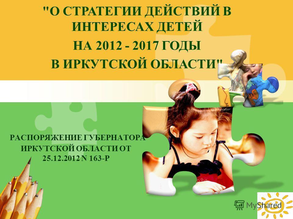 L/O/G/O РАСПОРЯЖЕНИЕ ГУБЕРНАТОРА ИРКУТСКОЙ ОБЛАСТИ ОТ 25.12.2012 N 163-Р О СТРАТЕГИИ ДЕЙСТВИЙ В ИНТЕРЕСАХ ДЕТЕЙ НА 2012 - 2017 ГОДЫ В ИРКУТСКОЙ ОБЛАСТИ
