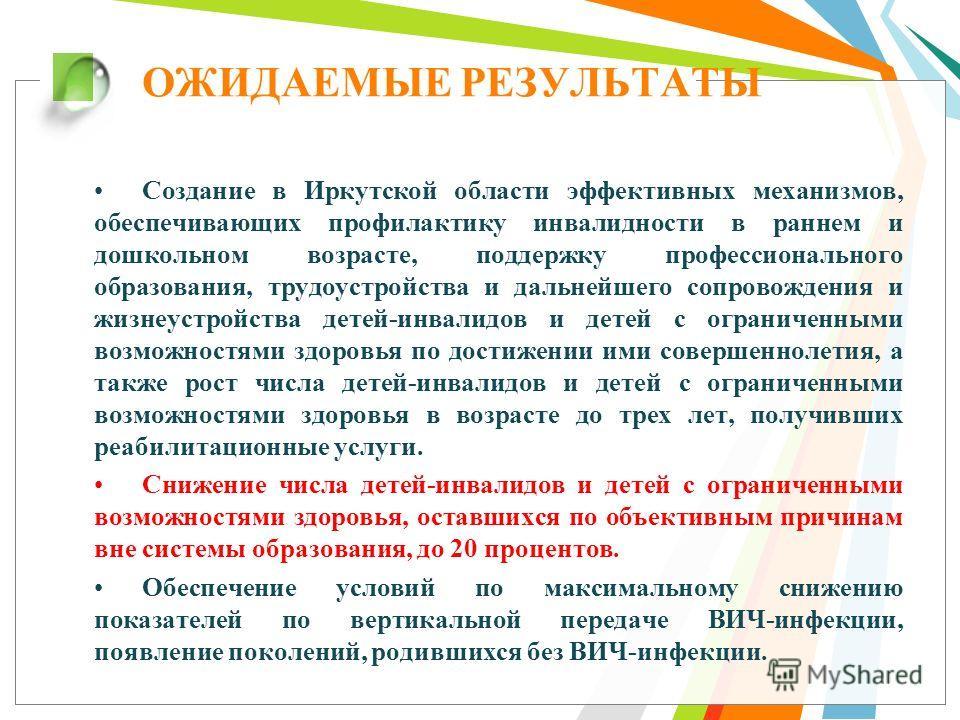 ОЖИДАЕМЫЕ РЕЗУЛЬТАТЫ Создание в Иркутской области эффективных механизмов, обеспечивающих профилактику инвалидности в раннем и дошкольном возрасте, поддержку профессионального образования, трудоустройства и дальнейшего сопровождения и жизнеустройства