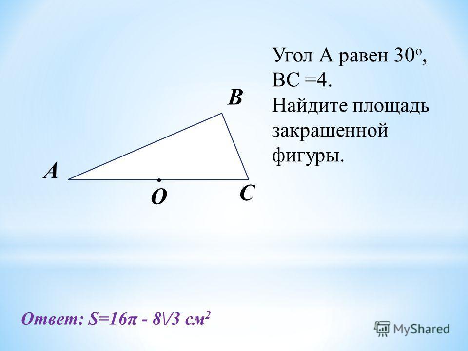 А O C B. Угол А равен 30 о, BC =4. Найдите площадь закрашенной фигуры. Ответ: S=16π - 8\/3 см 2
