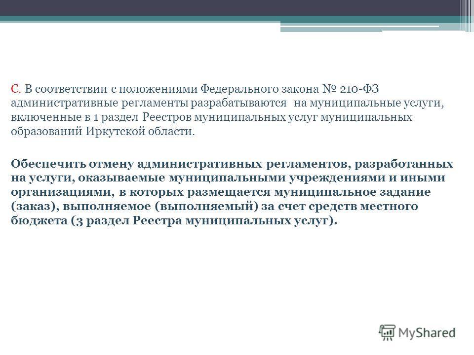С. В соответствии с положениями Федерального закона 210-ФЗ административные регламенты разрабатываются на муниципальные услуги, включенные в 1 раздел Реестров муниципальных услуг муниципальных образований Иркутской области. Обеспечить отмену админист