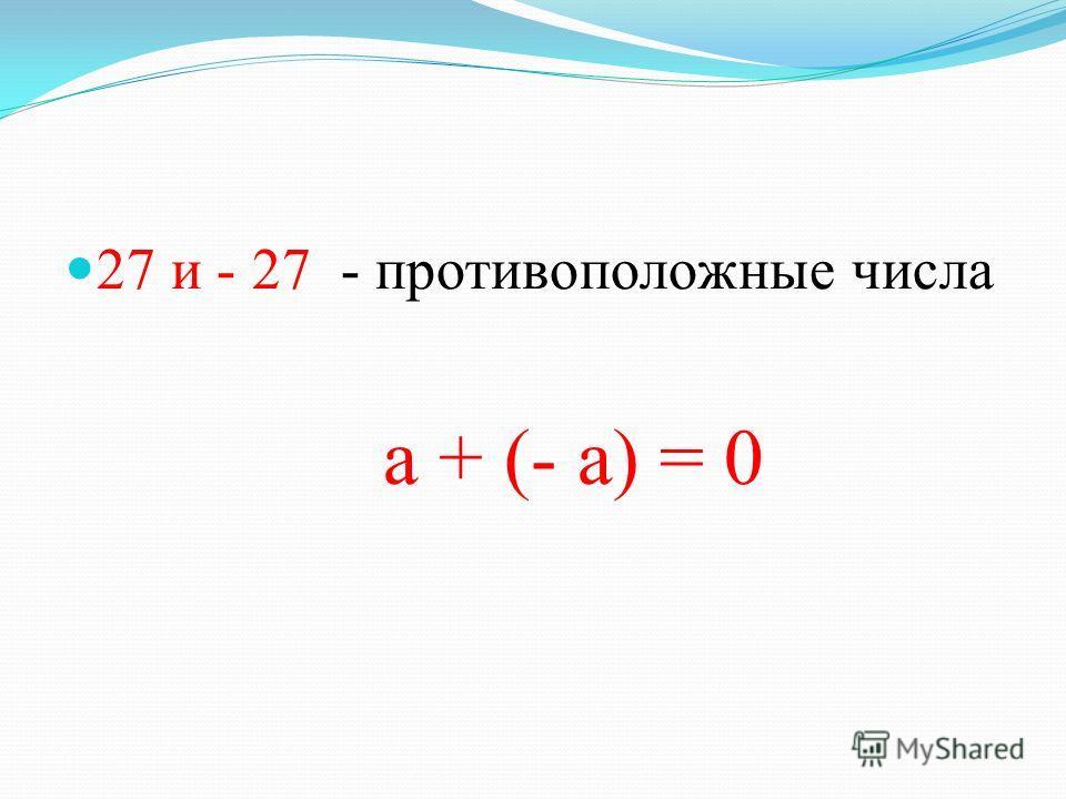 27 и - 27 - противоположные числа а + (- а) = 0
