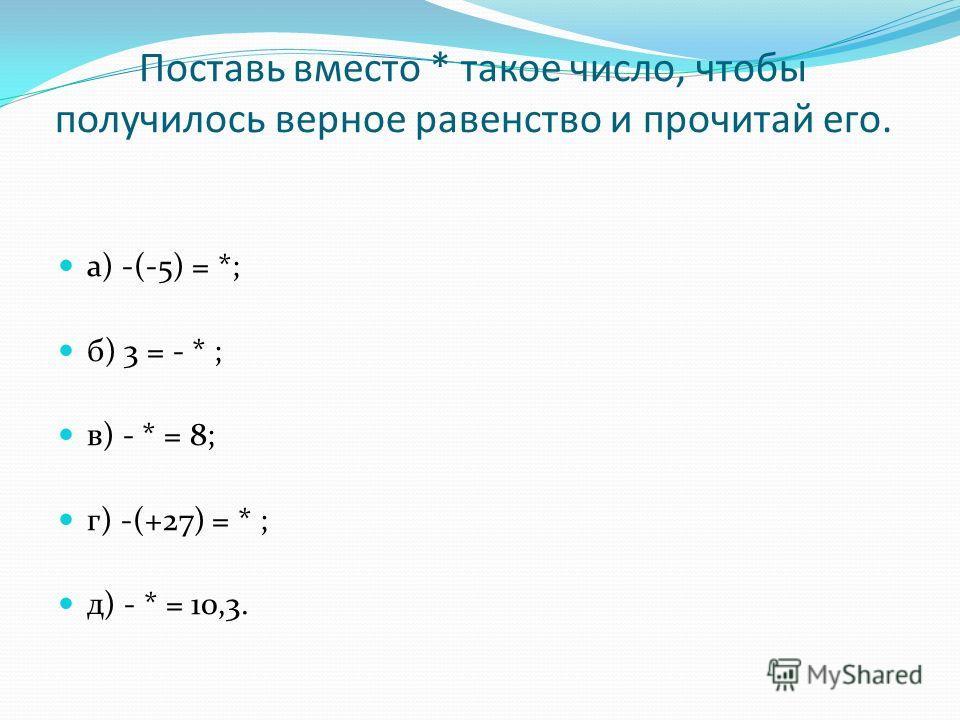 Поставь вместо * такое число, чтобы получилось верное равенство и прочитай его. а) -(-5) = *; б) 3 = - * ; в) - * = 8; г) -(+27) = * ; д) - * = 10,3.