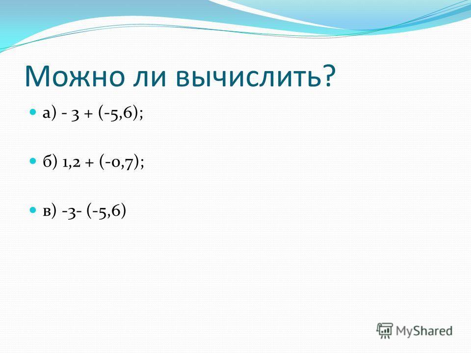 Можно ли вычислить? а) - 3 + (-5,6); б) 1,2 + (-0,7); в) -3- (-5,6)