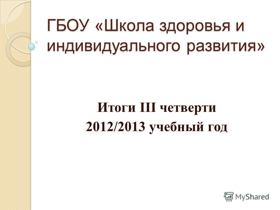 ГБОУ «Школа здоровья и индивидуального развития» Итоги III четверти 2012/2013 учебный год