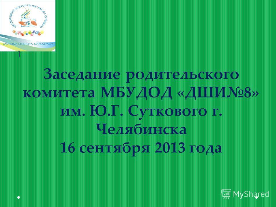 Заседание родительского комитета МБУДОД «ДШИ8» им. Ю.Г. Суткового г. Челябинска 16 сентября 2013 года 1