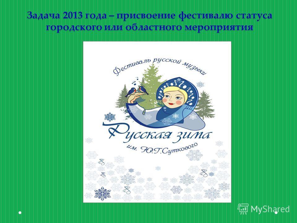Задача 2013 года – присвоение фестивалю статуса городского или областного мероприятия