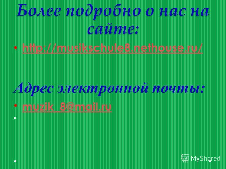 Более подробно о нас на сайте: http://musikschule8.nethouse.ru/ Адрес электронной почты: muzik_8@mail.ru