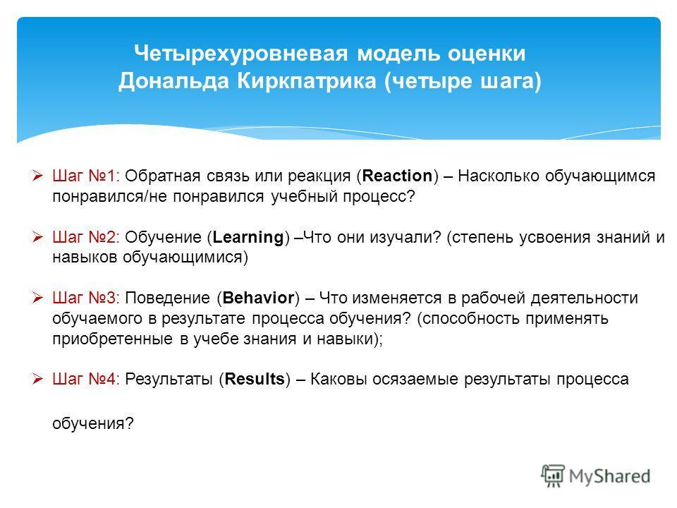 Шаг 1: Обратная связь или реакция (Reaction) – Насколько обучающимся понравился/не понравился учебный процесс? Шаг 2: Обучение (Learning) –Что они изучали? (степень усвоения знаний и навыков обучающимися) Шаг 3: Поведение (Behavior) – Что изменяется