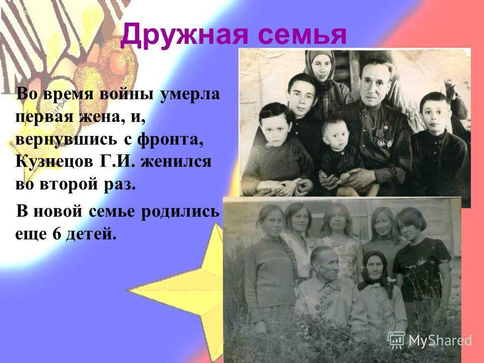 Дружная семья Во время войны умерла первая жена, и, вернувшись с фронта, Кузнецов Г.И. женился во второй раз. В новой семье родились еще 6 детей.