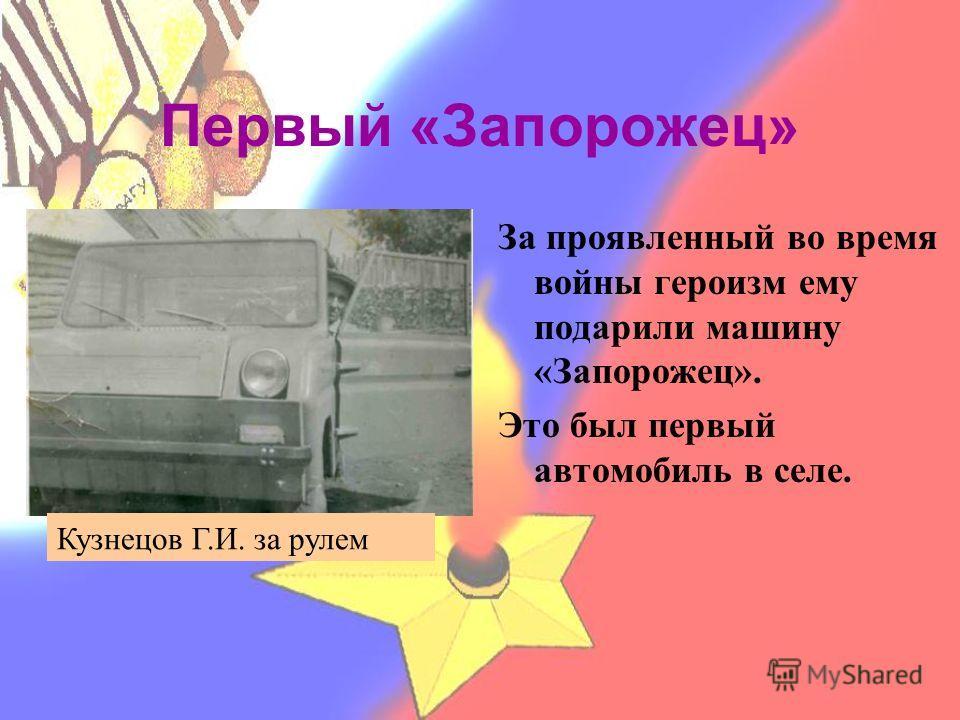 Первый «Запорожец» За проявленный во время войны героизм ему подарили машину «Запорожец». Это был первый автомобиль в селе. Кузнецов Г.И. за рулем