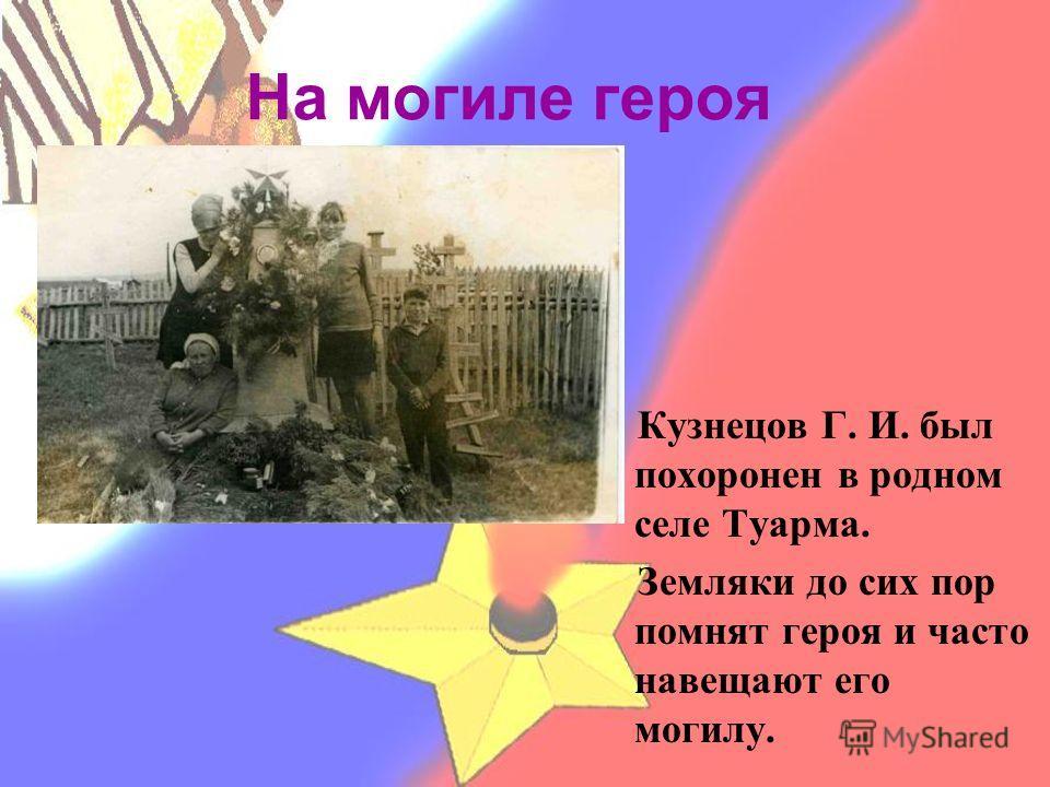 На могиле героя Кузнецов Г. И. был похоронен в родном селе Туарма. Земляки до сих пор помнят героя и часто навещают его могилу.