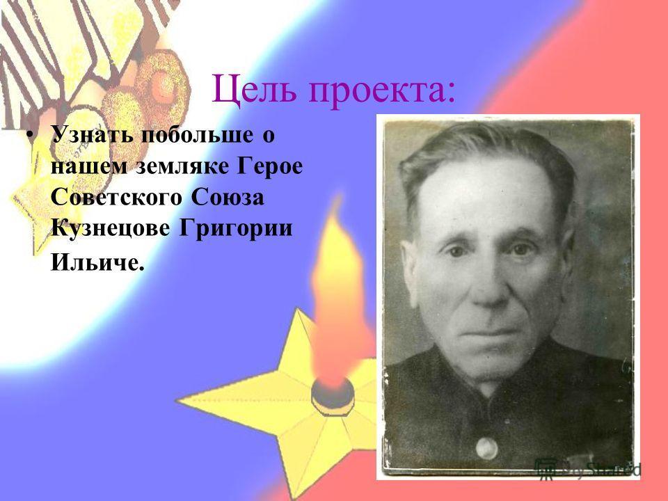 Цель проекта: Узнать побольше о нашем земляке Герое Советского Союза Кузнецове Григории Ильиче.