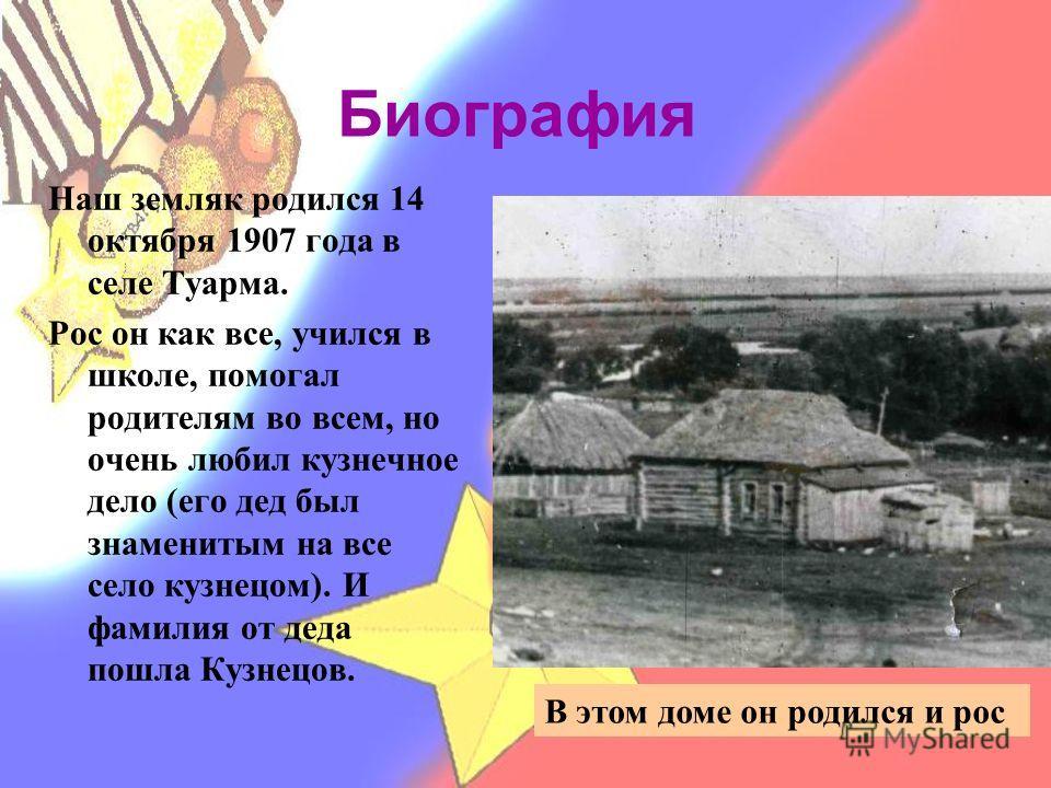 Биография Наш земляк родился 14 октября 1907 года в селе Туарма. Рос он как все, учился в школе, помогал родителям во всем, но очень любил кузнечное дело (его дед был знаменитым на все село кузнецом). И фамилия от деда пошла Кузнецов. В этом доме он