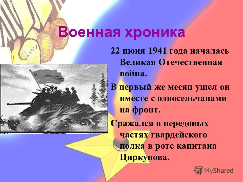Военная хроника 22 июня 1941 года началась Великая Отечественная война. В первый же месяц ушел он вместе с односельчанами на фронт. Сражался в передовых частях гвардейского полка в роте капитана Циркунова.