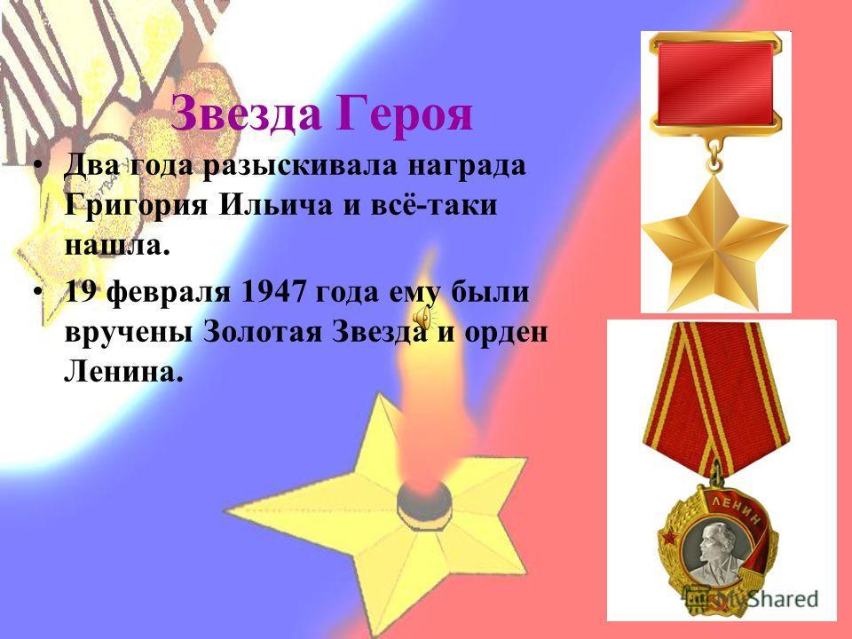Звезда Героя Два года разыскивала награда Григория Ильича и всё-таки нашла. 19 февраля 1947 года ему были вручены Золотая Звезда и орден Ленина.
