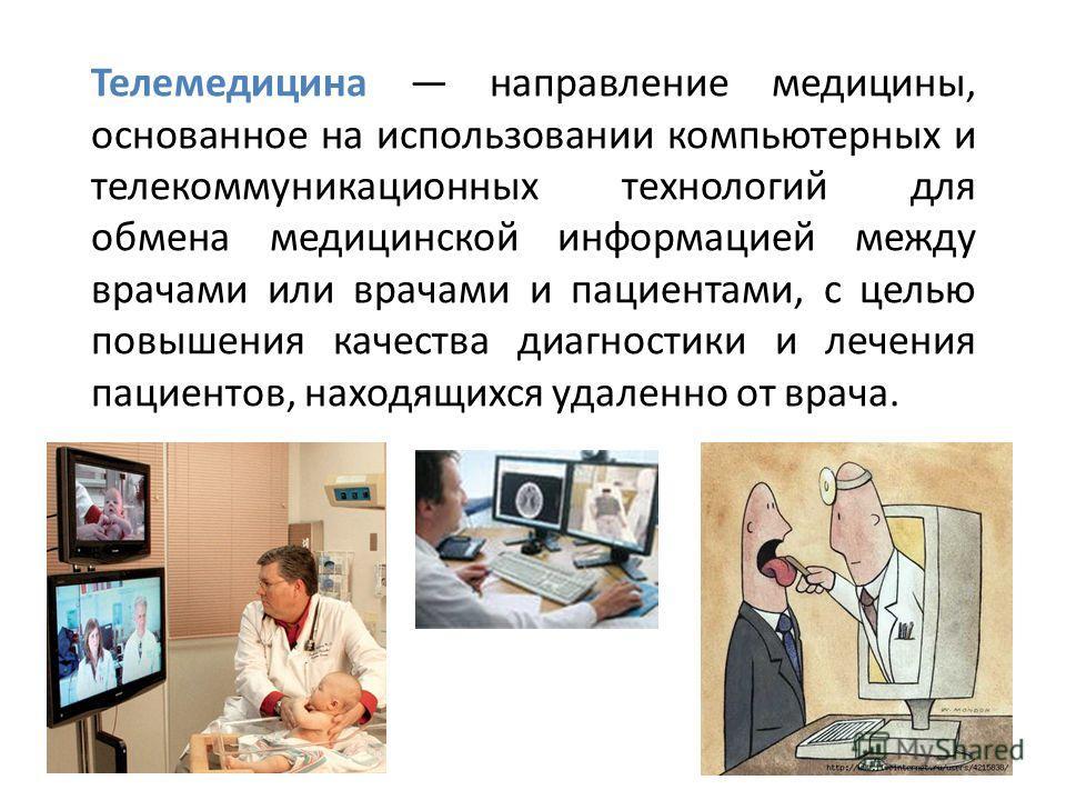 Телемедицина направление медицины, основанное на использовании компьютерных и телекоммуникационных технологий для обмена медицинской информацией между врачами или врачами и пациентами, с целью повышения качества диагностики и лечения пациентов, наход