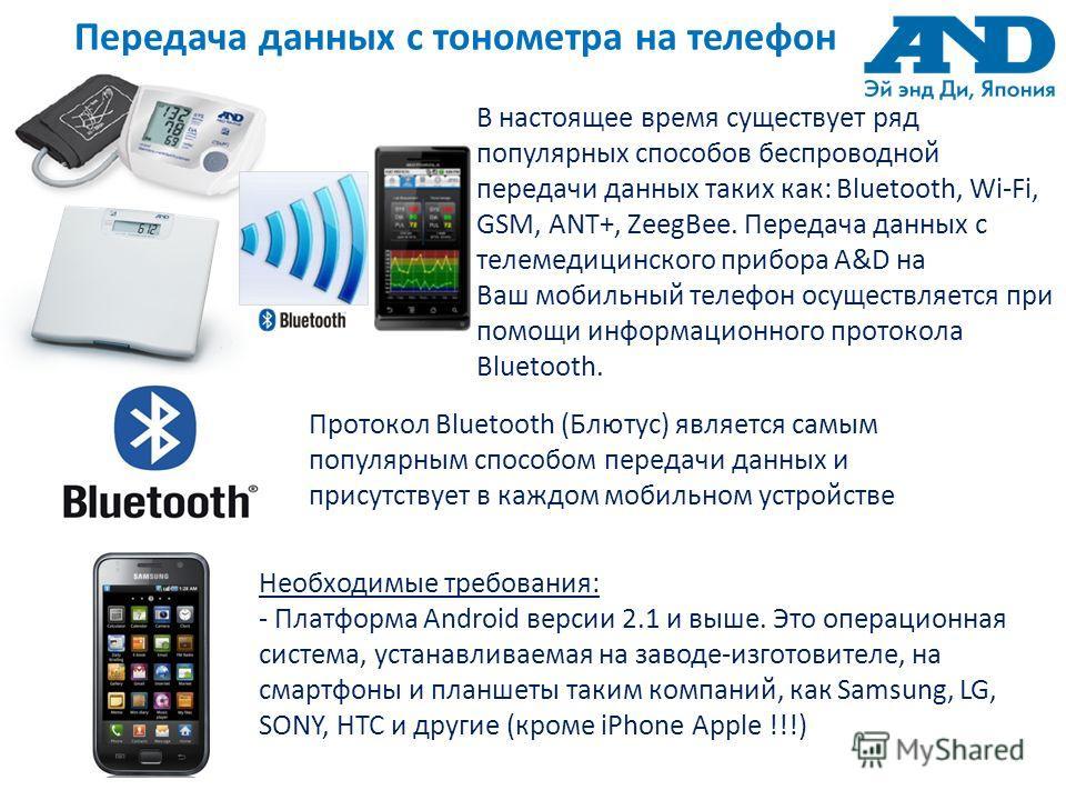 Передача данных c тонометра на телефон В настоящее время существует ряд популярных способов беспроводной передачи данных таких как: Bluetooth, Wi-Fi, GSM, ANT+, ZeegBee. Передача данных с телемедицинского прибора A&D на Ваш мобильный телефон осуществ