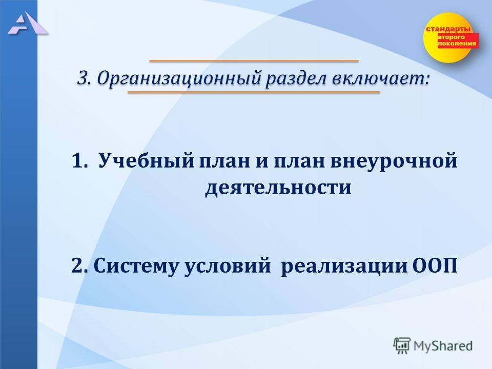 3. Организационный раздел включает: 1.Учебный план и план внеурочной деятельности 2. Систему условий реализации ООП
