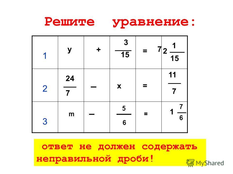 Решите уравнение: 24 7 х= 11 7 1 2 3 у7 + 3 15 = 1 m 5 6 = 1 7 6 2 ответ не должен содержать неправильной дроби!
