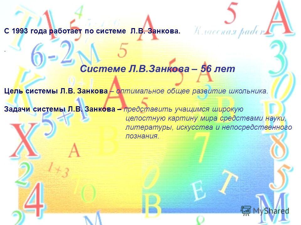 С 1993 года работает по системе Л.В. Занкова.. Системе Л.В.Занкова – 56 лет Цель системы Л.В. Занкова – оптимальное общее развитие школьника. Задачи системы Л.В. Занкова – представить учащимся широкую целостную картину мира средствами науки, литерату