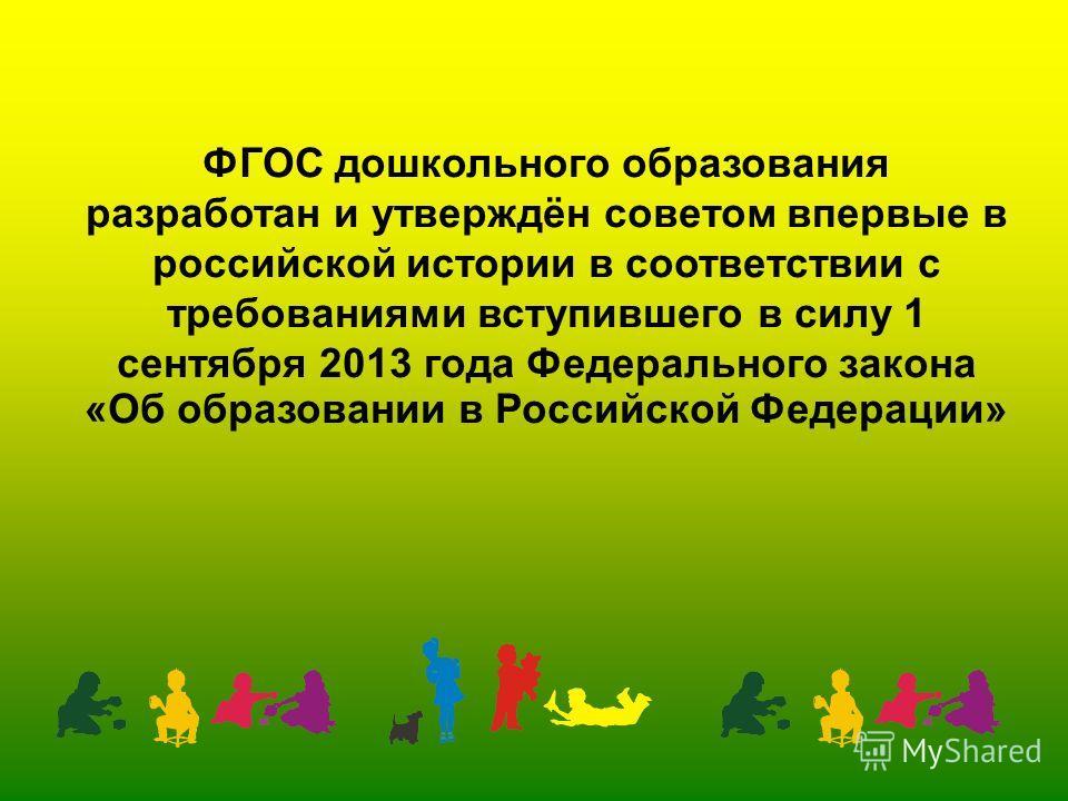ФГОС дошкольного образования разработан и утверждён советом впервые в российской истории в соответствии с требованиями вступившего в силу 1 сентября 2013 года Федерального закона «Об образовании в Российской Федерации»
