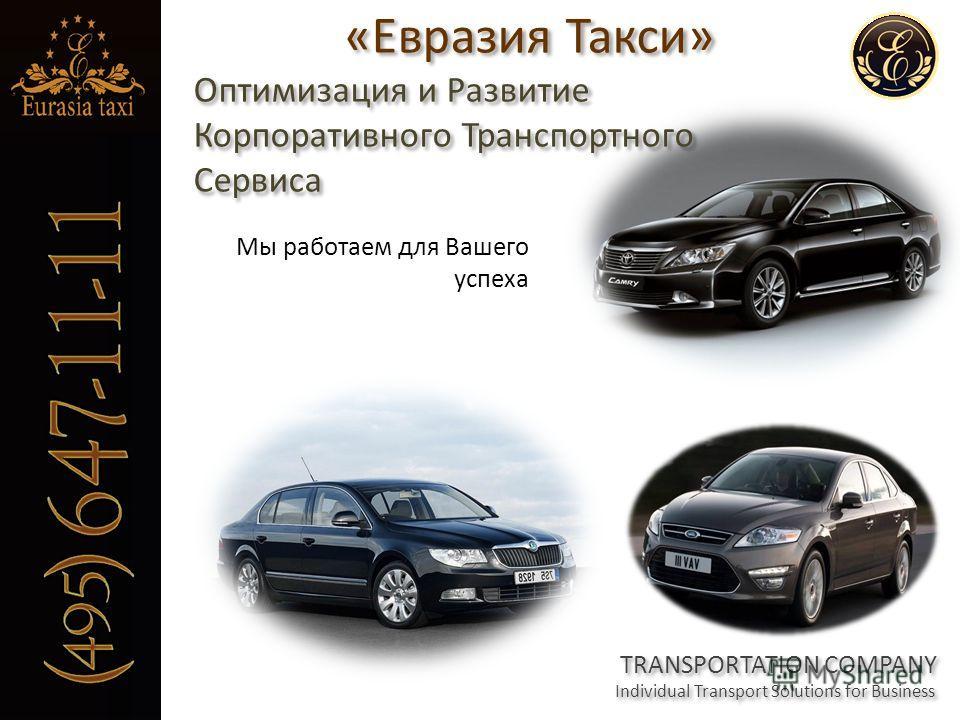 «Евразия Такси» Оптимизация и Развитие Корпоративного Транспортного Сервиса «Евразия Такси» Оптимизация и Развитие Корпоративного Транспортного Сервиса TRANSPORTATION COMPANY Individual Transport Solutions for Business Мы работаем для Вашего успеха