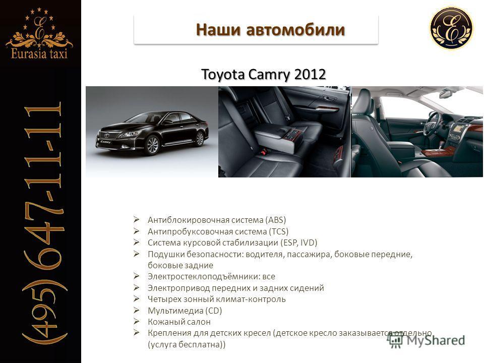 Наши автомобили Toyota Camry 2012 Toyota Camry 2012 Антиблокировочная система (ABS) Антипробуксовочная система (TCS) Система курсовой стабилизации (ESP, IVD) Подушки безопасности: водителя, пассажира, боковые передние, боковые задние Электростеклопод