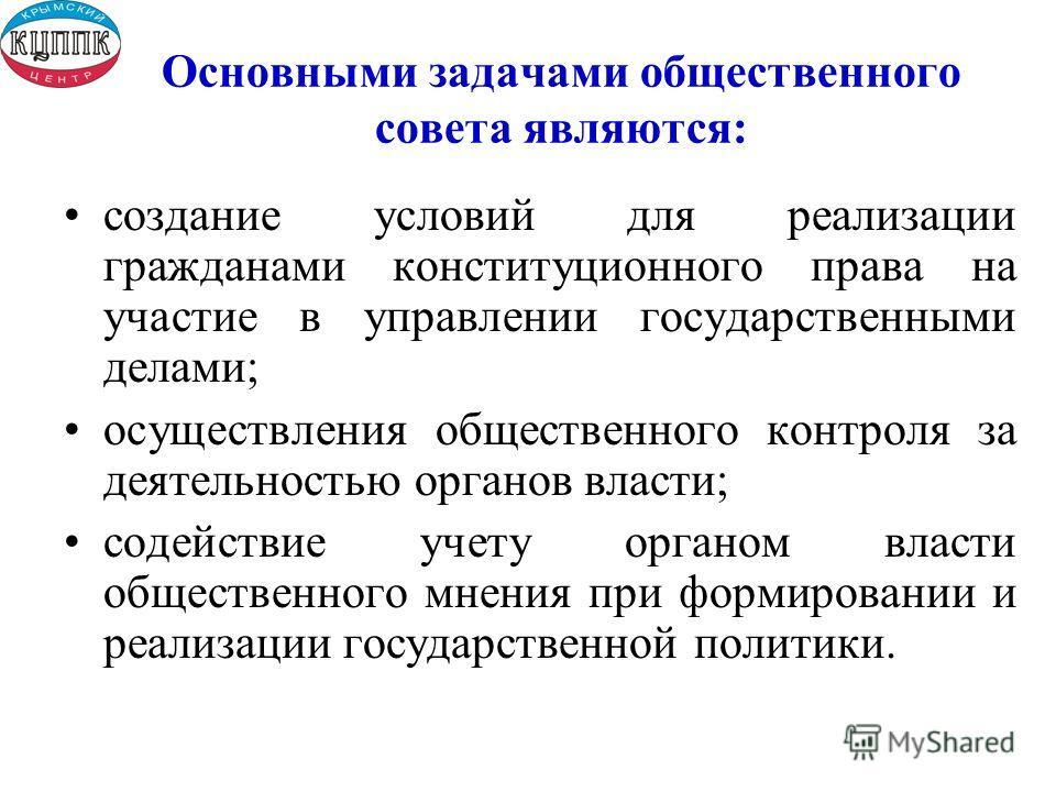 Основными задачами общественного совета являются: создание условий для реализации гражданами конституционного права на участие в управлении государственными делами; осуществления общественного контроля за деятельностью органов власти; содействие учет