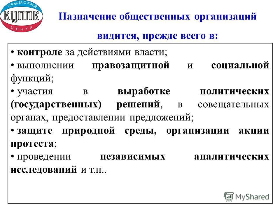Назначение общественных организаций видится, прежде всего в: контроле за действиями власти; выполнении правозащитной и социальной функций; участия в выработке политических (государственных) решений, в совещательных органах, предоставлении предложений
