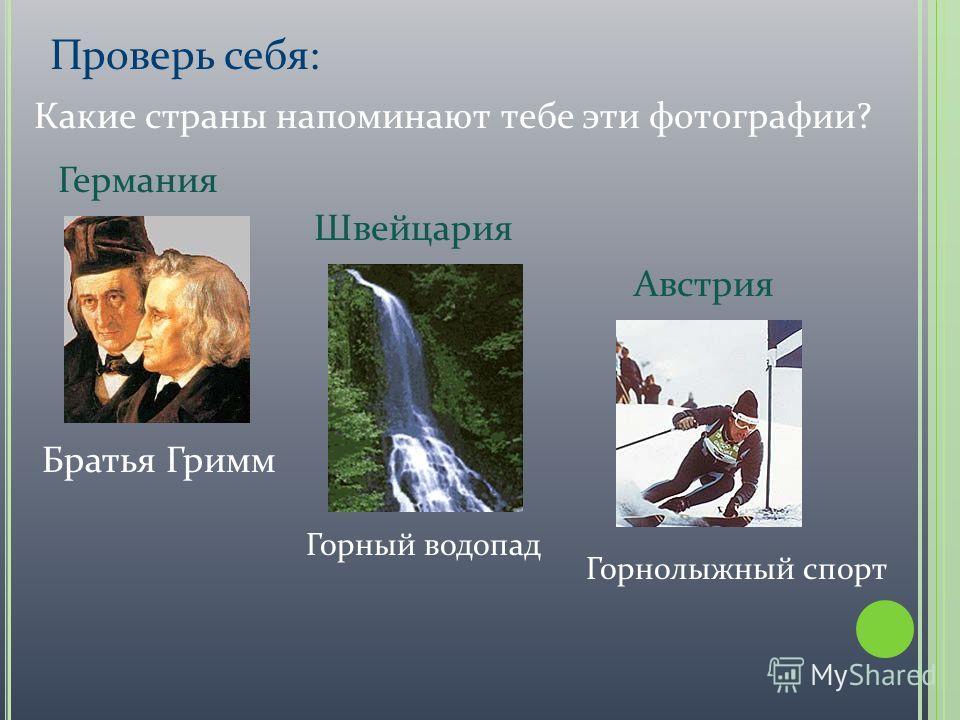 Проверь себя: Братья Гримм Какие страны напоминают тебе эти фотографии? Горный водопад Горнолыжный спорт Германия Австрия Швейцария