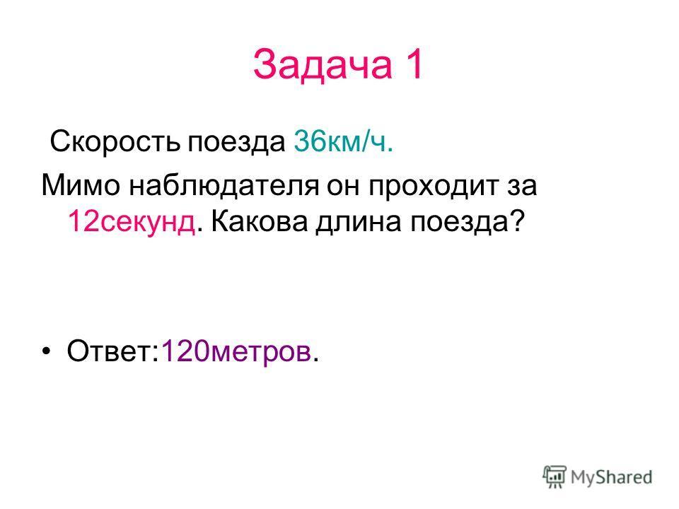 Задача 1 Скорость поезда 36км/ч. Мимо наблюдателя он проходит за 12секунд. Какова длина поезда? Ответ:120метров.