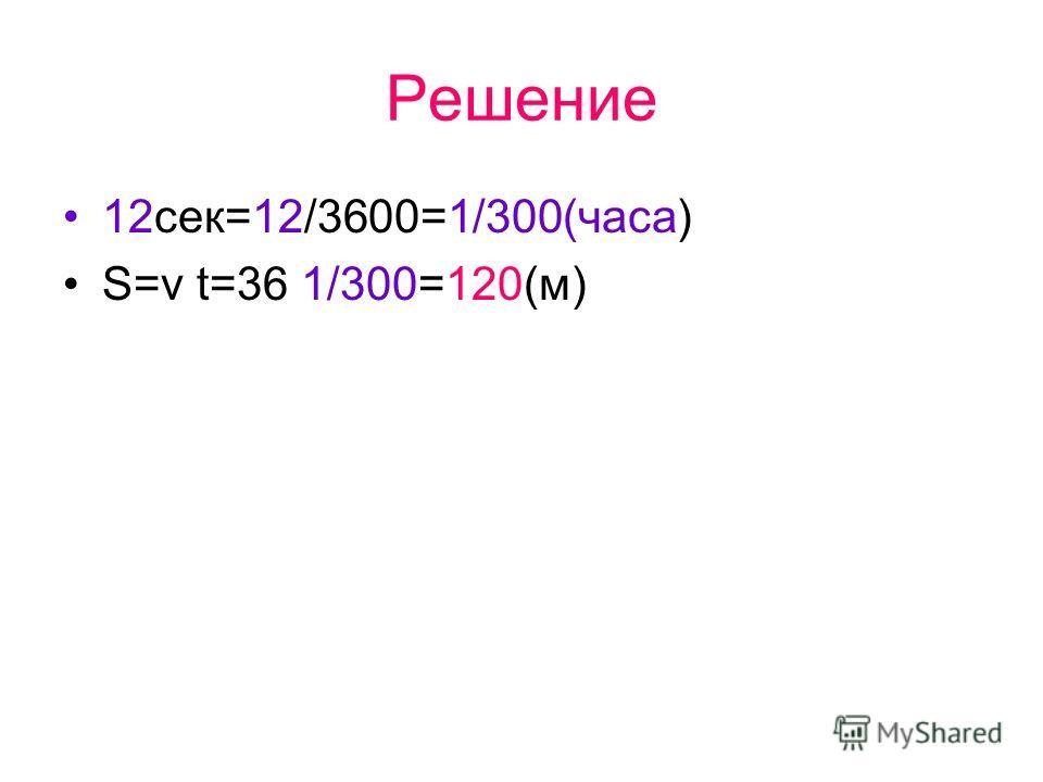 Решение 12сек=12/3600=1/300(часа) S=v t=36 1/300=120(м)