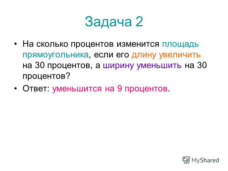 Задача 2 На сколько процентов изменится площадь прямоугольника, если его длину увеличить на 30 процентов, а ширину уменьшить на 30 процентов? Ответ: уменьшится на 9 процентов.