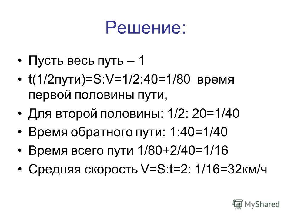 Решение: Пусть весь путь – 1 t(1/2пути)=S:V=1/2:40=1/80 время первой половины пути, Для второй половины: 1/2: 20=1/40 Время обратного пути: 1:40=1/40 Время всего пути 1/80+2/40=1/16 Средняя скорость V=S:t=2: 1/16=32км/ч