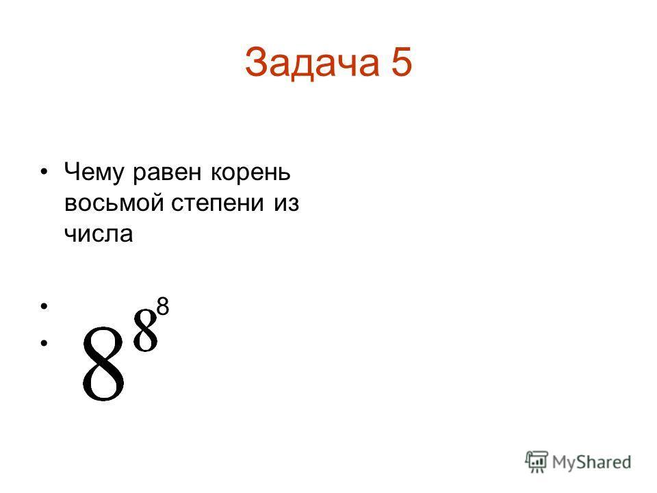 Задача 5 Чему равен корень восьмой степени из числа 8