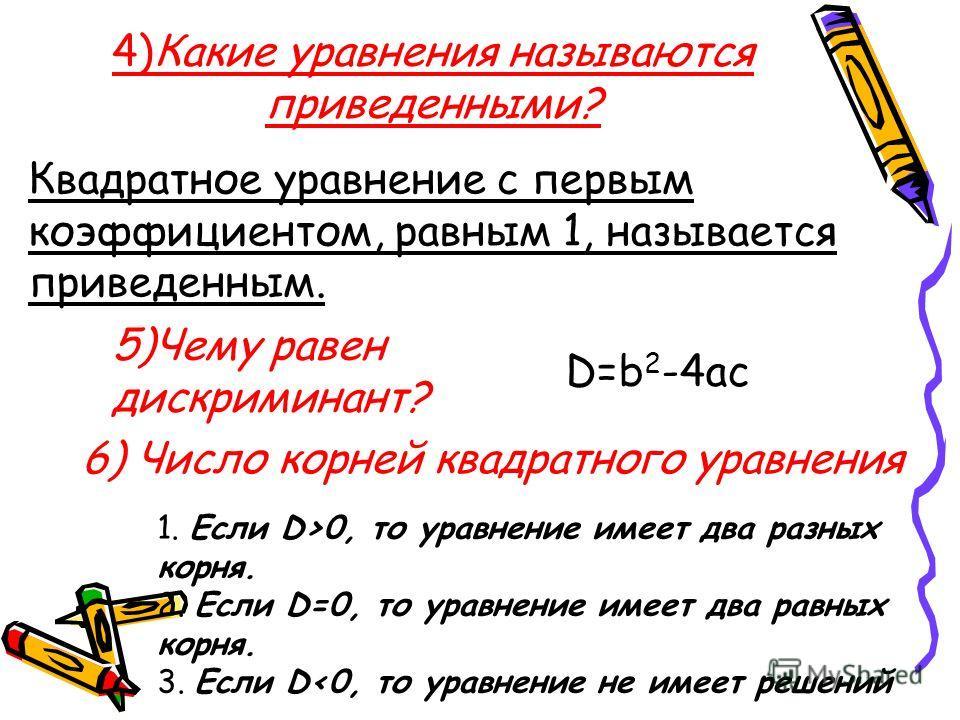 4)Какие уравнения называются приведенными? Квадратное уравнение с первым коэффициентом, равным 1, называется приведенным. 5)Чему равен дискриминант? D=b 2 -4ac 6) Число корней квадратного уравнения 1. Если D>0, то уравнение имеет два разных корня. 2.