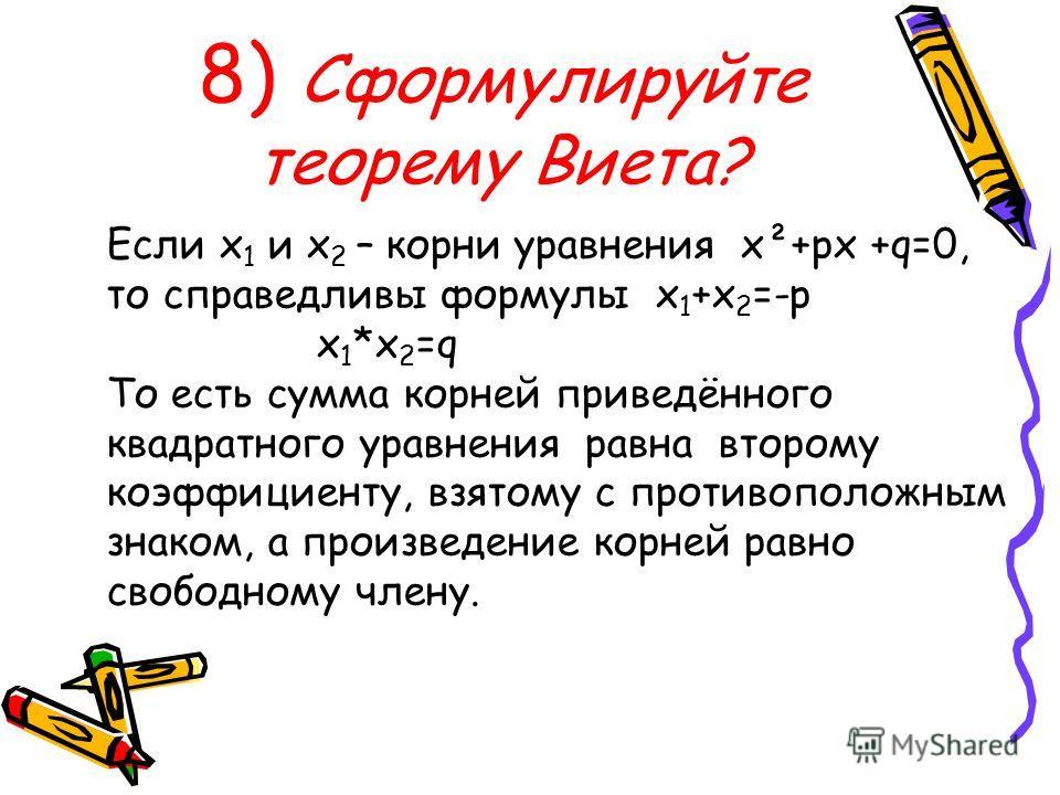 8) Сформулируйте теорему Виета? Если х 1 и х 2 – корни уравнения х²+рх +q=0, то справедливы формулы х 1 +х 2 =-р х 1 *х 2 =q То есть сумма корней приведённого квадратного уравнения равна второму коэффициенту, взятому с противоположным знаком, а произ