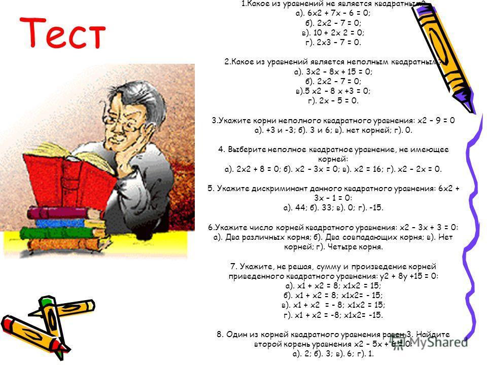 Тест 1.Какое из уравнений не является квадратным? а). 6х2 + 7х – 6 = 0; б). 2х2 – 7 = 0; в). 10 + 2х 2 = 0; г). 2х3 – 7 = 0. 2.Какое из уравнений является неполным квадратным? а). 3х2 – 8х + 15 = 0; б). 2х2 – 7 = 0; в).5 х2 – 8 х +3 = 0; г). 2х – 5 =