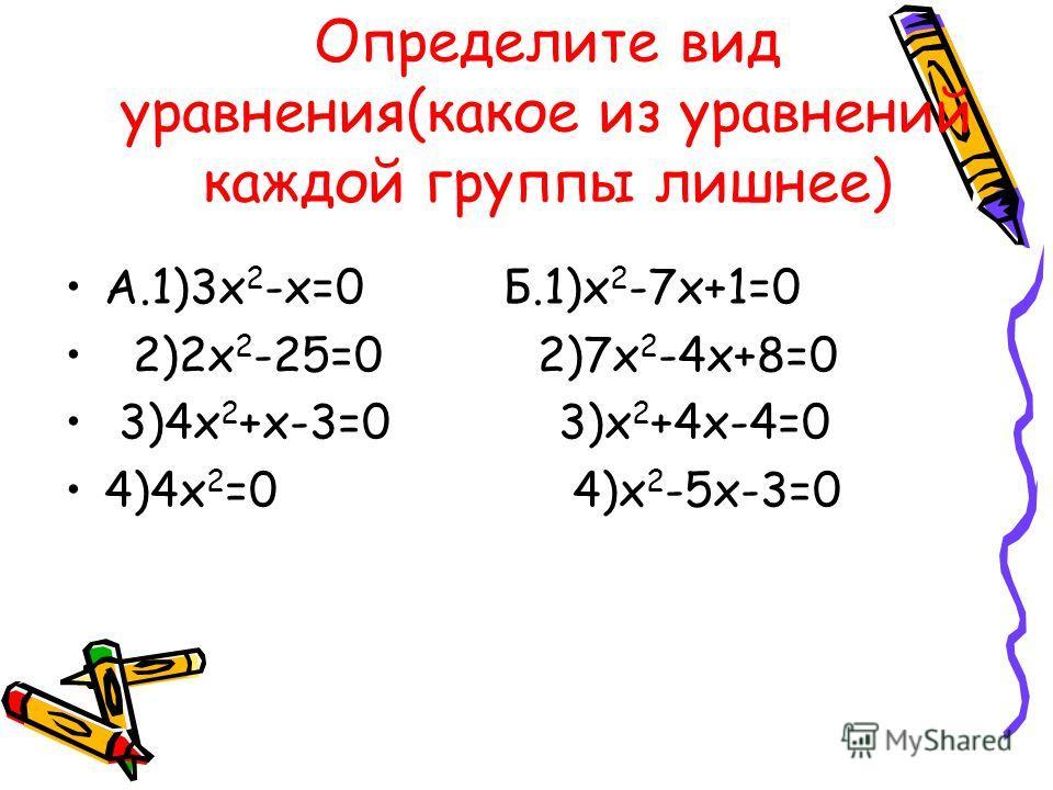 Определите вид уравнения(какое из уравнений каждой группы лишнее) А.1)3х 2 -х=0 Б.1)х 2 -7х+1=0 2)2х 2 -25=0 2)7х 2 -4х+8=0 3)4х 2 +х-3=0 3)х 2 +4х-4=0 4)4х 2 =0 4)х 2 -5х-3=0