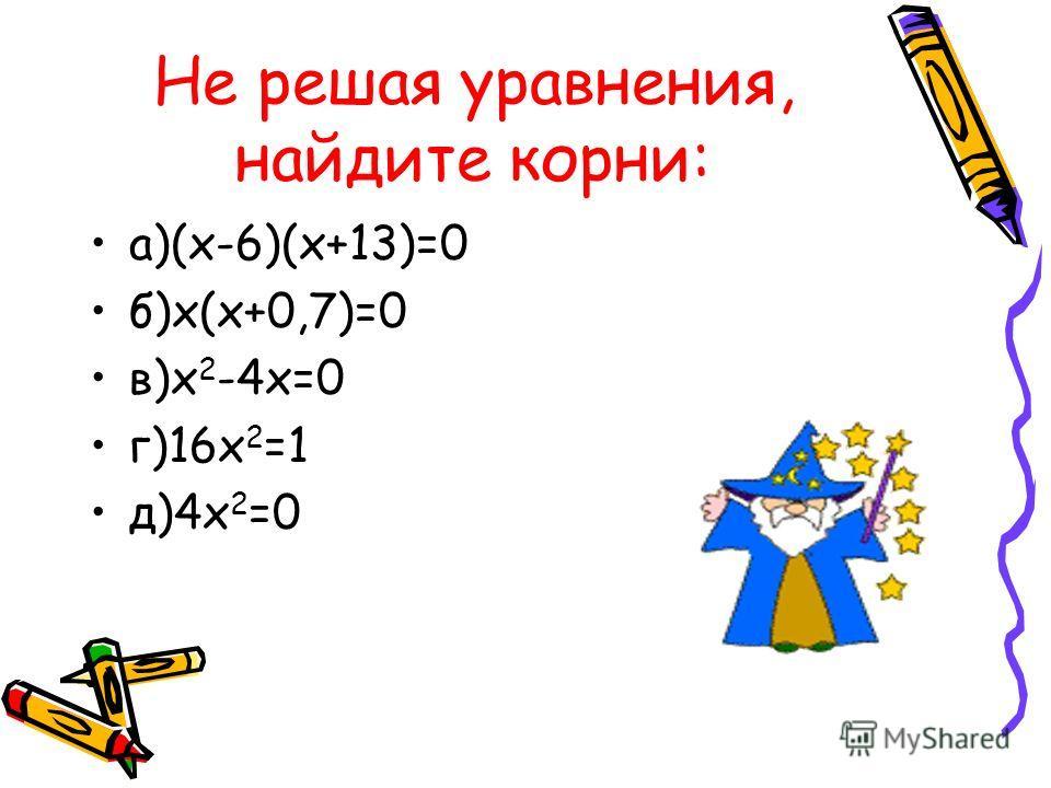 Не решая уравнения, найдите корни: а)(х-6)(х+13)=0 б)х(х+0,7)=0 в)х 2 -4х=0 г)16х 2 =1 д)4х 2 =0
