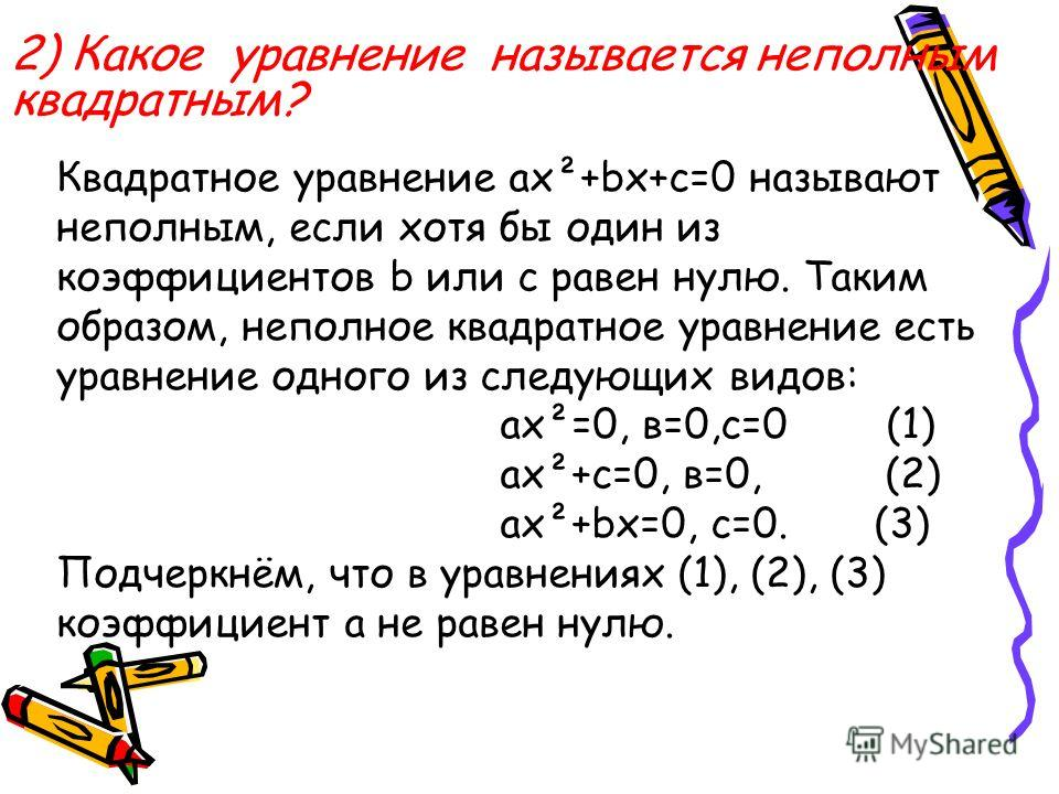 2) Какое уравнение называется неполным квадратным? Квадратное уравнение ax²+bx+c=0 называют неполным, если хотя бы один из коэффициентов b или с равен нулю. Таким образом, неполное квадратное уравнение есть уравнение одного из следующих видов: ax²=0,