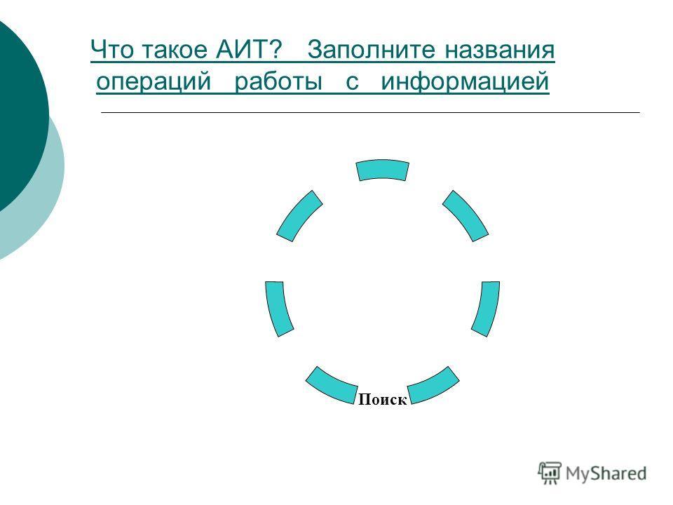 Что такое АИТ? Заполните названия операций работы с информацией Поиск