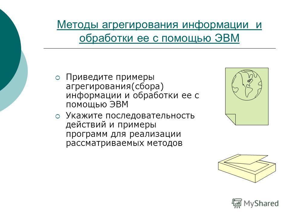 Методы агрегирования информации и обработки ее с помощью ЭВМ Приведите примеры агрегирования(сбора) информации и обработки ее с помощью ЭВМ Укажите последовательность действий и примеры программ для реализации рассматриваемых методов