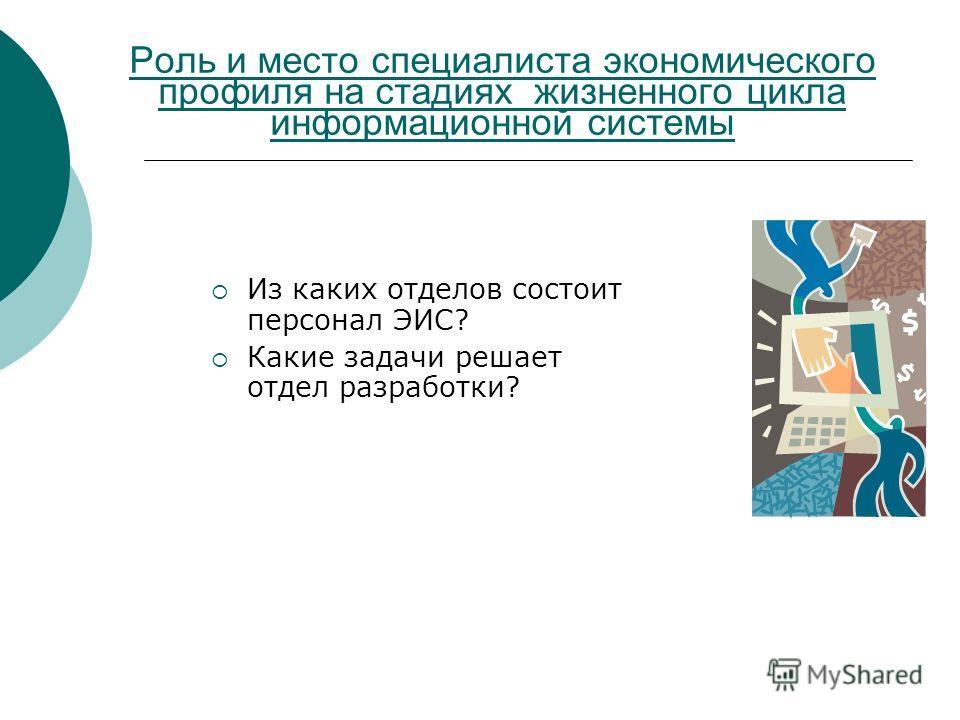 Роль и место специалиста экономического профиля на стадиях жизненного цикла информационной системы Из каких отделов состоит персонал ЭИС? Какие задачи решает отдел разработки?