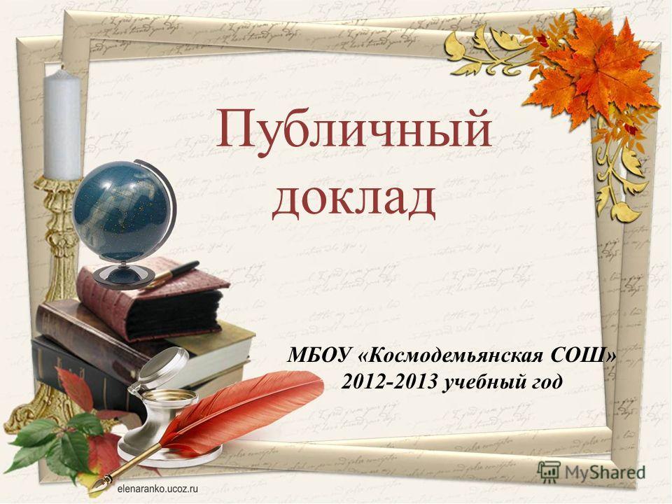 МБОУ «Космодемьянская СОШ» 2012-2013 учебный год Публичный доклад