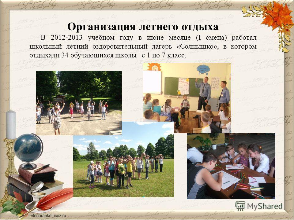 Организация летнего отдыха В 2012-2013 учебном году в июне месяце (I смена) работал школьный летний оздоровительный лагерь «Солнышко», в котором отдыхали 34 обучающихся школы с 1 по 7 класс.