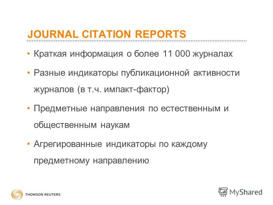 JOURNAL CITATION REPORTS Краткая информация о более 11 000 журналах Разные индикаторы публикационной активности журналов (в т.ч. импакт-фактор) Предметные направления по естественным и общественным наукам Агрегированные индикаторы по каждому предметн